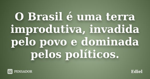 O Brasil é uma terra improdutiva, invadida pelo povo e dominada pelos políticos.... Frase de Ediel.