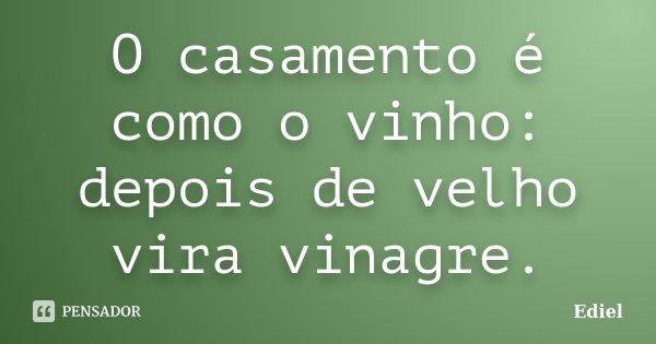 O casamento é como o vinho: depois de velho vira vinagre.... Frase de Ediel.