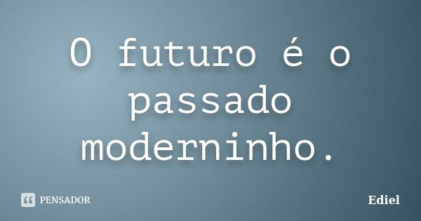 O futuro é o passado moderninho.... Frase de Ediel.