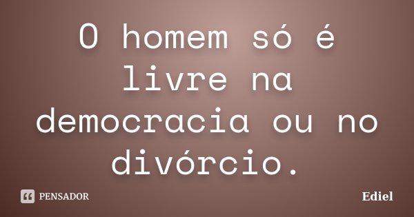 O homem só é livre na democracia ou no divórcio.... Frase de Ediel.