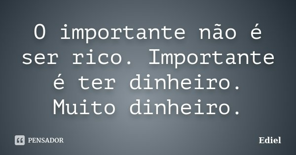 O importante não é ser rico. Importante é ter dinheiro. Muito dinheiro.... Frase de Ediel.