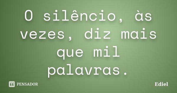 O silêncio, às vezes, diz mais que mil palavras.... Frase de Ediel.