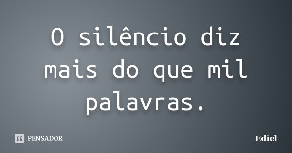 O silêncio diz mais do que mil palavras.... Frase de Ediel.