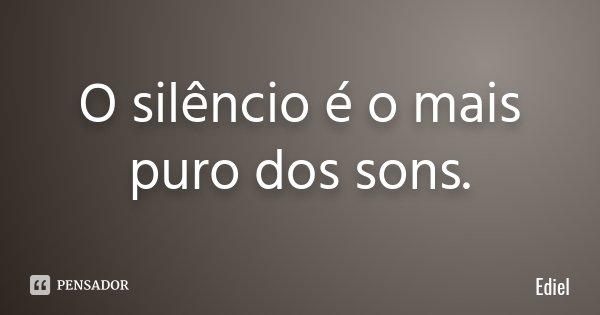O silêncio é o mais puro dos sons.... Frase de Ediel.