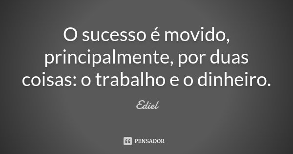 O sucesso é movido, principalmente, por duas coisas: o trabalho e o dinheiro.... Frase de Ediel.
