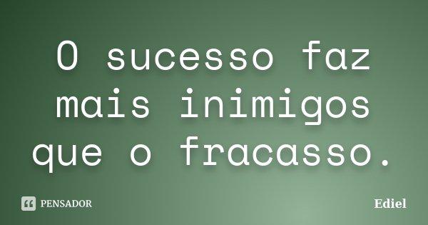 O sucesso faz mais inimigos que o fracasso.... Frase de Ediel.