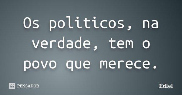 Os politicos, na verdade, tem o povo que merece.... Frase de Ediel.