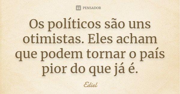 Os políticos são uns otimistas. Eles acham que podem tornar o país pior do que já é.... Frase de Ediel.