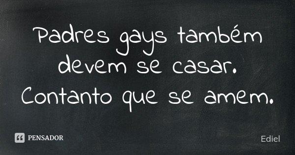 Padres gays também devem se casar. Contanto que se amem.... Frase de Ediel.
