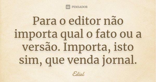 Para o editor não importa qual o fato ou a versão. Importa, isto sim, que venda jornal.... Frase de Ediel.