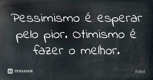 Pessimismo é esperar pelo pior. Otimismo é fazer o melhor.... Frase de Ediel.