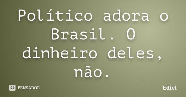 Político adora o Brasil. O dinheiro deles, não.... Frase de Ediel.
