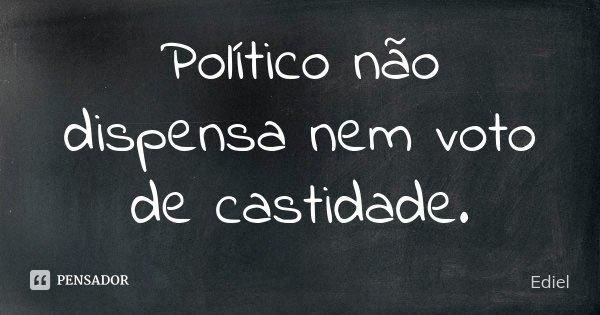 Político não dispensa nem voto de castidade.... Frase de Ediel.