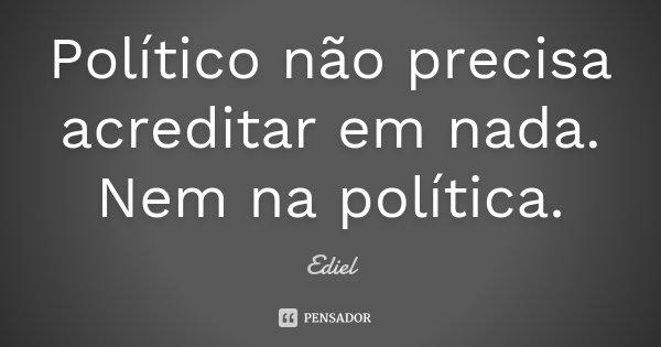 Político não precisa acreditar em nada. Nem na política.... Frase de Ediel.