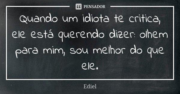 Quando um idiota te critica, ele está querendo dizer: olhem para mim, sou melhor do que ele.... Frase de Ediel.