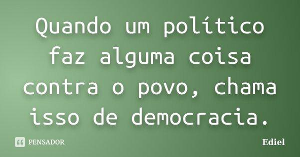 Quando um político faz alguma coisa contra o povo, chama isso de democracia.... Frase de Ediel.