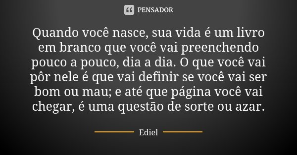 Quando você nasce, sua vida é um livro em branco que você vai preenchendo pouco a pouco, dia a dia. O que você vai pôr nele é que vai definir se você vai ser bo... Frase de Ediel.