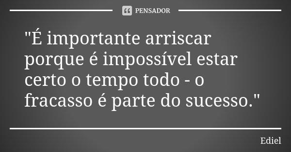 """""""É importante arriscar porque é impossível estar certo o tempo todo - o fracasso é parte do sucesso.""""... Frase de Ediel."""