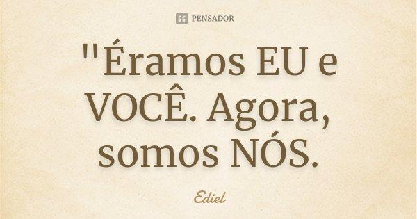 """""""Éramos EU e VOCÊ. Agora, somos NÓS.... Frase de Ediel."""
