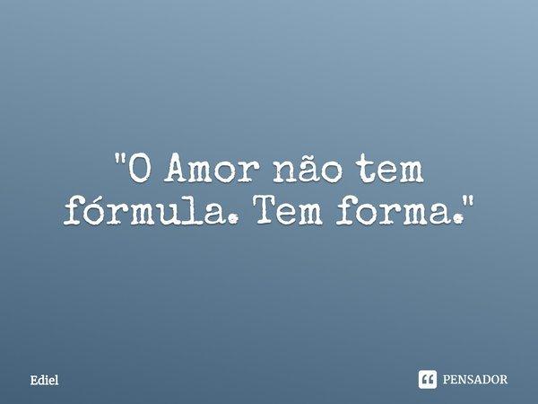 """""""O Amor não tem fórmula. Tem forma.""""... Frase de Ediel."""