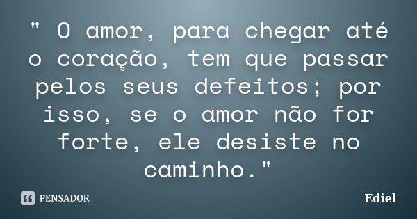 """"""" O amor, para chegar até o coração, tem que passar pelos seus defeitos; por isso, se o amor não for forte, ele desiste no caminho.""""... Frase de Ediel."""
