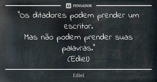 """""""Os ditadores podem prender um escritor. Mas não podem prender suas palavras."""" (Ediel)... Frase de Ediel."""