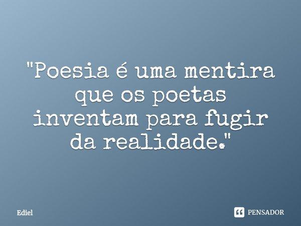 """""""Poesia é uma mentira que os poetas inventam para fugir da realidade.""""... Frase de Ediel."""