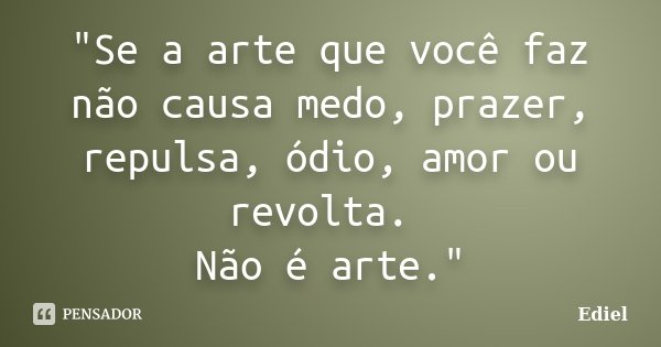 """""""Se a arte que você faz não causa medo, prazer, repulsa, ódio, amor ou revolta. Não é arte.""""... Frase de Ediel."""