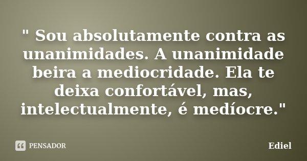 """"""" Sou absolutamente contra as unanimidades. A unanimidade beira a mediocridade. Ela te deixa confortável, mas, intelectualmente, é medíocre.""""... Frase de Ediel."""