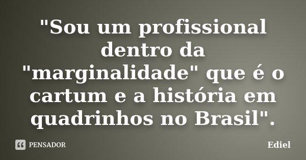 """""""Sou um profissional dentro da """"marginalidade"""" que é o cartum e a história em quadrinhos no Brasil"""".... Frase de Ediel."""