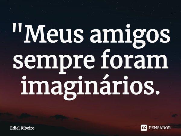 """""""Meus amigos sempre foram imaginários.... Frase de Ediel Ribeiro."""