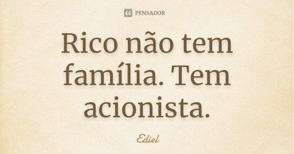 Rico não tem família. Tem acionista.... Frase de Ediel.