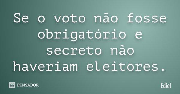 Se o voto não fosse obrigatório e secreto não haveriam eleitores.... Frase de Ediel.