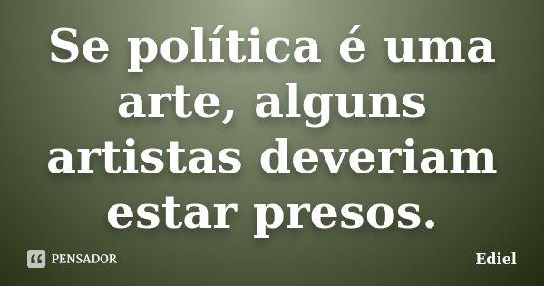 Se política é uma arte, alguns artistas deveriam estar presos.... Frase de Ediel.