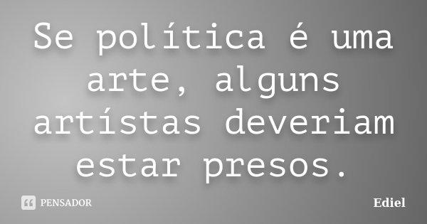 Se política é uma arte, alguns artístas deveriam estar presos.... Frase de Ediel.