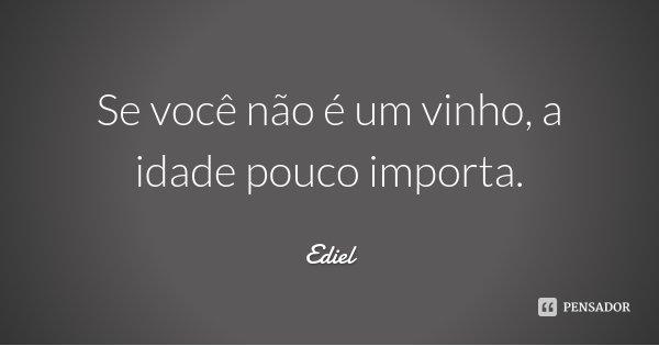 Se você não é um vinho, a idade pouco importa.... Frase de Ediel.
