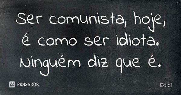 Ser comunista, hoje, é como ser idiota. Ninguém diz que é.... Frase de Ediel.