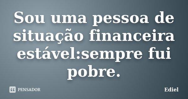 Sou uma pessoa de situação financeira estável:sempre fui pobre.... Frase de Ediel.