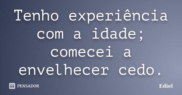 Tenho experiência com a idade; comecei a envelhecer cedo.... Frase de Ediel.