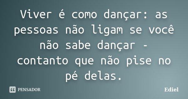 Viver é como dançar: as pessoas não ligam se você não sabe dançar - contanto que não pise no pé delas.... Frase de Ediel.