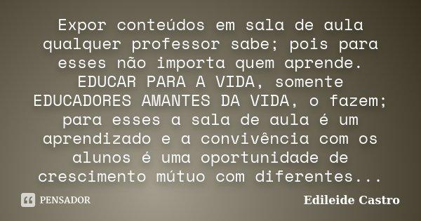 Expor conteúdos em sala de aula qualquer professor sabe; pois para esses não importa quem aprende. EDUCAR PARA A VIDA, somente EDUCADORES AMANTES DA VIDA, o faz... Frase de Edileide Castro.