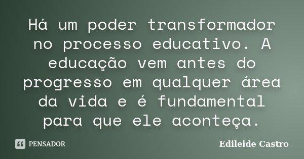 Há um poder transformador no processo educativo. A educação vem antes do progresso em qualquer área da vida e é fundamental para que ele aconteça.... Frase de Edileide Castro.