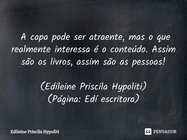  A capa pode ser atraente, mas o que realmente interessa é o conteúdo. Assim são os livros, assim são as pessoas!... Frase de Edileine Priscila Hypoliti.