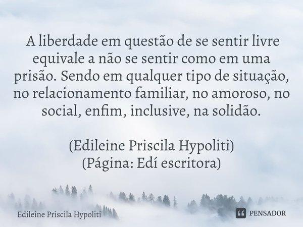 A liberdade em questão de se sentir livre equivale a não se sentir como em uma prisão. Sendo em qualquer tipo de situação, no relacionamento familiar, no amor... Frase de Edileine Priscila Hypoliti.