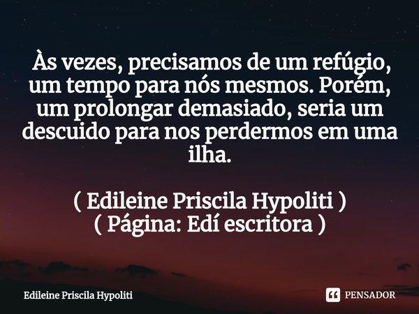  Às vezes, precisamos de um refúgio, um tempo para nós mesmos. Porém, um prolongar demasiado, seria um descuido para nos perdermos em uma ilha. ( Edileine Pris... Frase de Edileine Priscila Hypoliti.