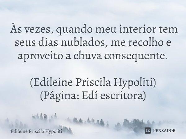  Às vezes, quando meu interior tem seus dias nublados, me recolho e aproveito a chuva consequente. (Edileine Priscila Hypoliti) (Página: Edí escritora)... Frase de Edileine Priscila Hypoliti.