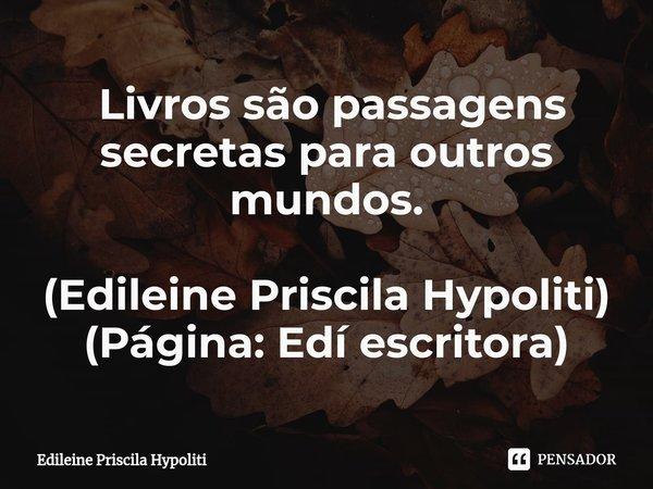  Livros são passagens secretas para outros mundos. (Edileine Priscila Hypoliti) (Página: Edí escritora)... Frase de Edileine Priscila Hypoliti.