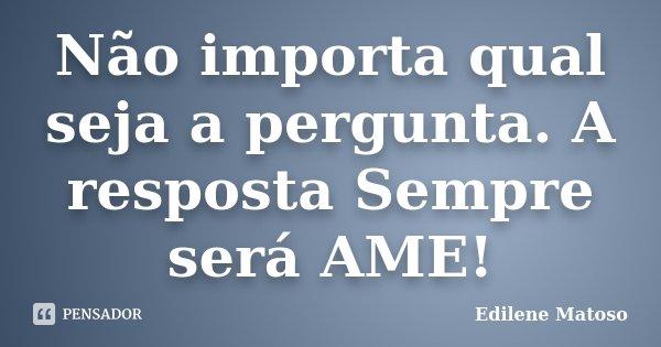 Não importa qual seja a pergunta. A resposta Sempre será AME!... Frase de Edilene Matoso.