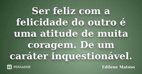 Ser feliz com a felicidade do outro é uma atitude de muita coragem. De um caráter inquestionável.... Frase de Edilene Matoso.