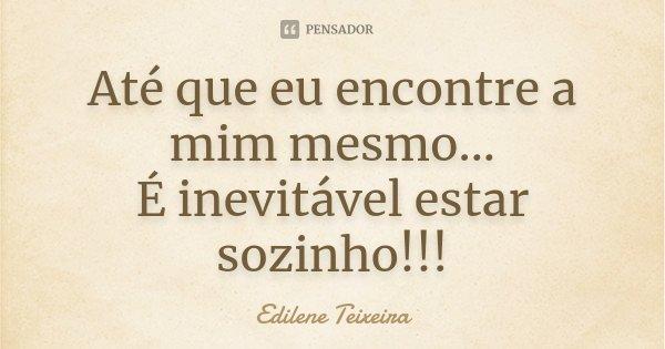 Até que eu encontre a mim mesmo... É inevitável estar sozinho!!!... Frase de Edilene Teixeira.